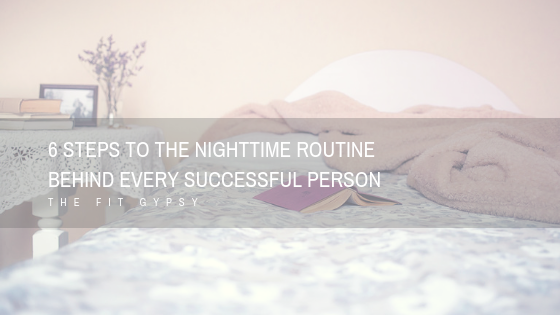 6 Steps to the Nighttime Routine Behind Every Successful Person | The Fit Gypsy